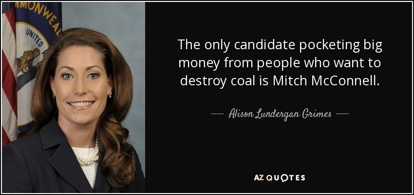 The only candidate pocketing big money from people who want to destroy coal is Mitch McConnell. - Alison Lundergan Grimes