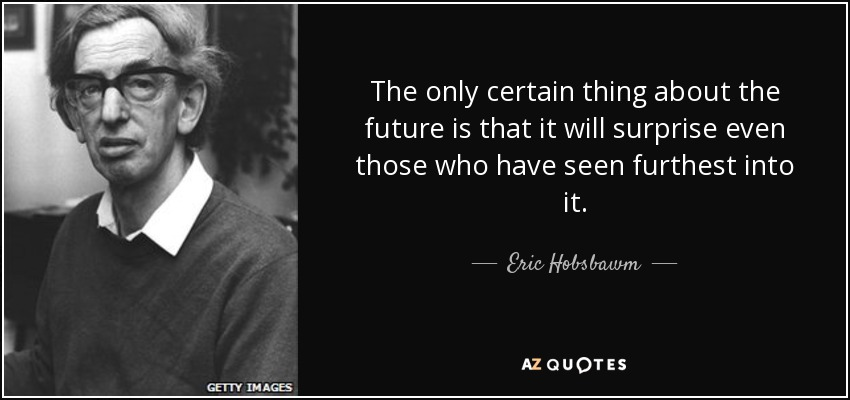 The only certain thing about the future is that it will surprise even those who have seen furthest into it. - Eric Hobsbawm