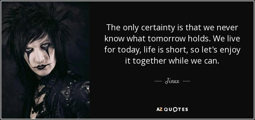 The only certainty is that we never know what tomorrow holds. We live for today, life is short, so let's enjoy it together while we can. - Jinxx