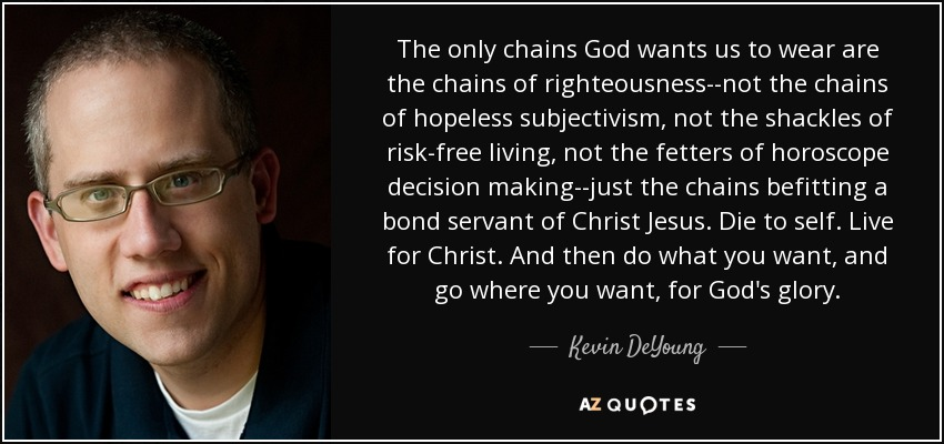 The only chains God wants us to wear are the chains of righteousness--not the chains of hopeless subjectivism, not the shackles of risk-free living, not the fetters of horoscope decision making--just the chains befitting a bond servant of Christ Jesus. Die to self. Live for Christ. And then do what you want, and go where you want, for God's glory. - Kevin DeYoung