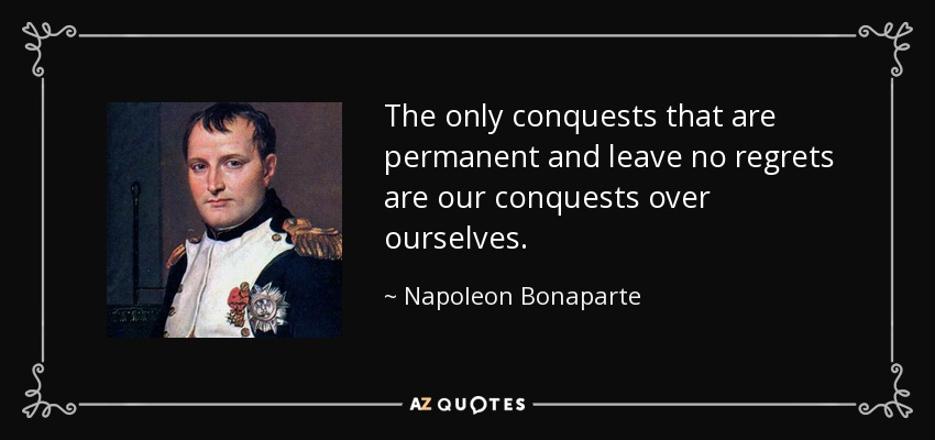 The only conquests that are permanent and leave no regrets are our conquests over ourselves. - Napoleon Bonaparte