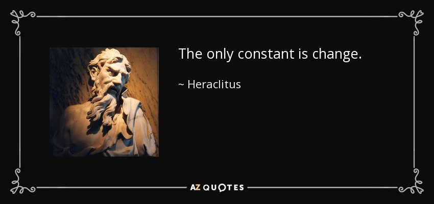 The only constant is change. - Heraclitus