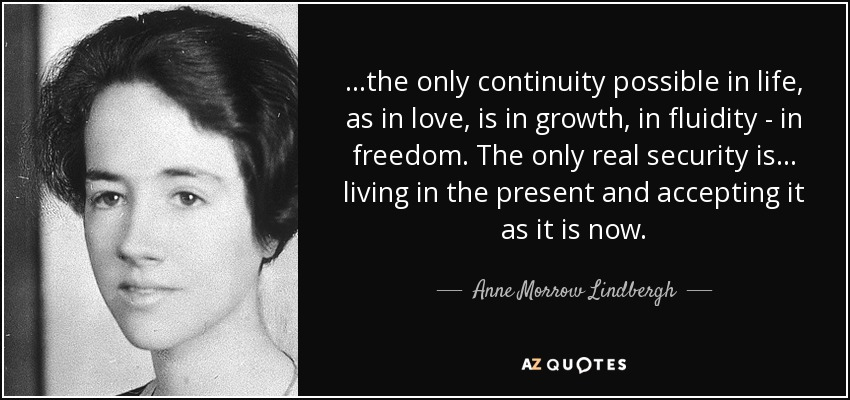 ...the only continuity possible in life, as in love, is in growth, in fluidity - in freedom. The only real security is... living in the present and accepting it as it is now. - Anne Morrow Lindbergh