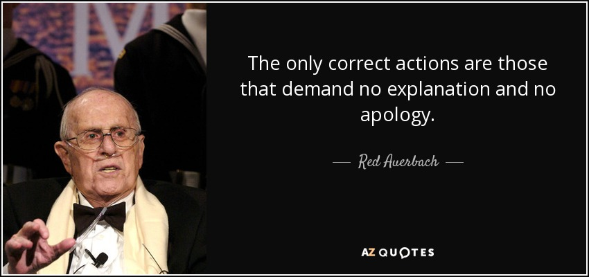 The only correct actions are those that demand no explanation and no apology. - Red Auerbach