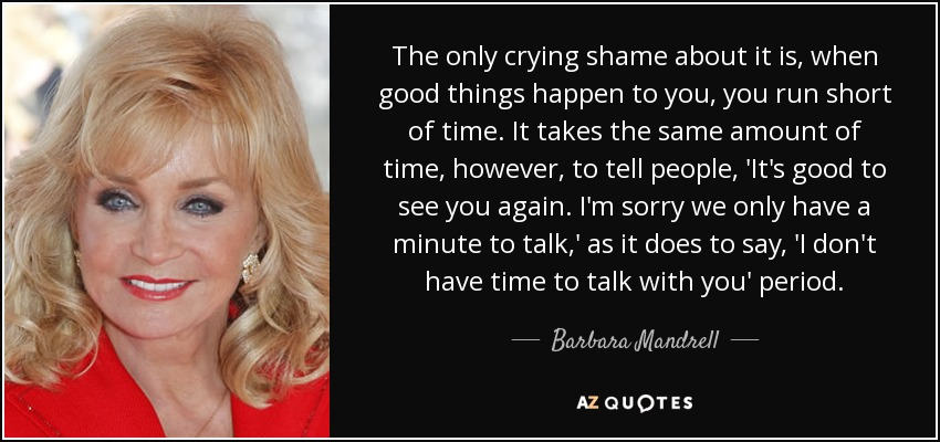 The only crying shame about it is, when good things happen to you, you run short of time. It takes the same amount of time, however, to tell people, 'It's good to see you again. I'm sorry we only have a minute to talk,' as it does to say, 'I don't have time to talk with you' period. - Barbara Mandrell