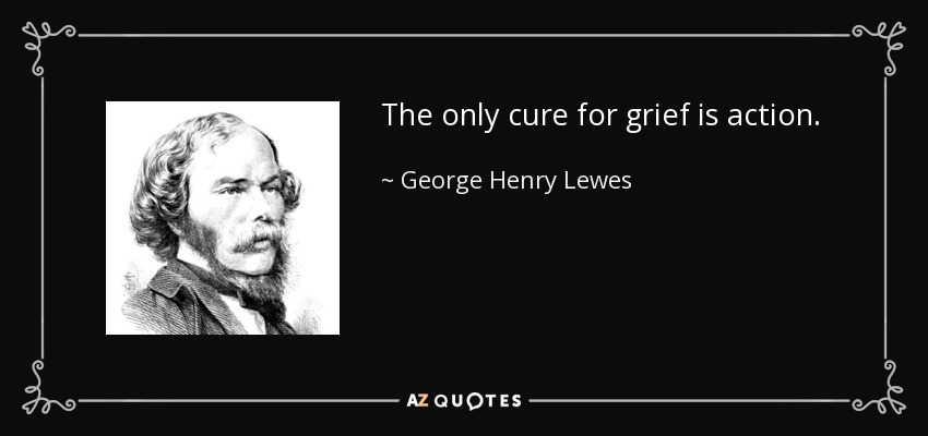 The only cure for grief is action. - George Henry Lewes