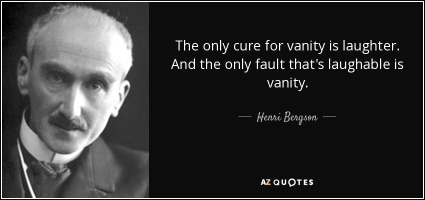 The only cure for vanity is laughter. And the only fault that's laughable is vanity. - Henri Bergson