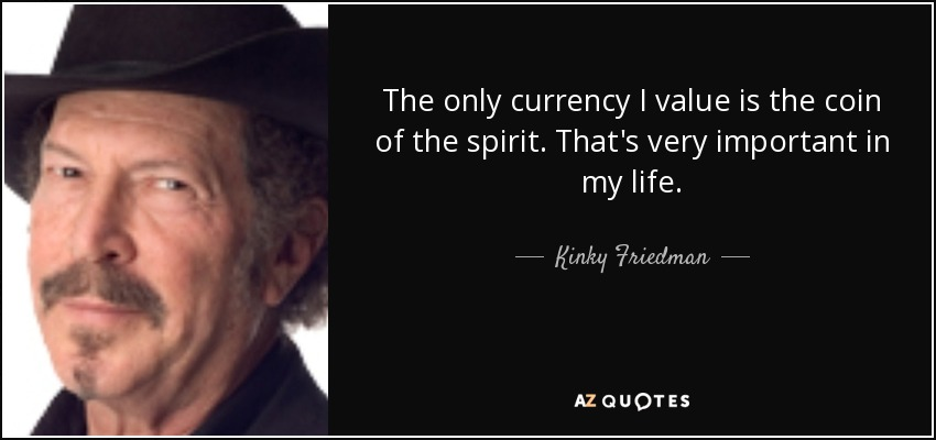 The only currency I value is the coin of the spirit. That's very important in my life. - Kinky Friedman