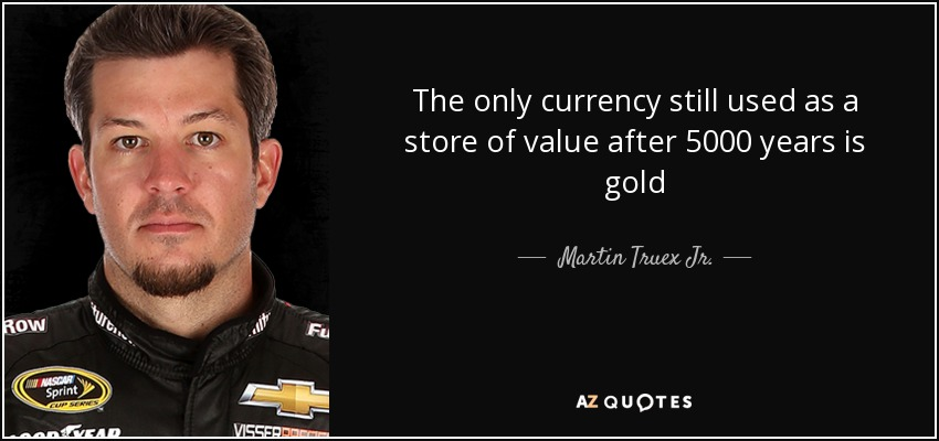 The only currency still used as a store of value after 5000 years is gold - Martin Truex Jr.