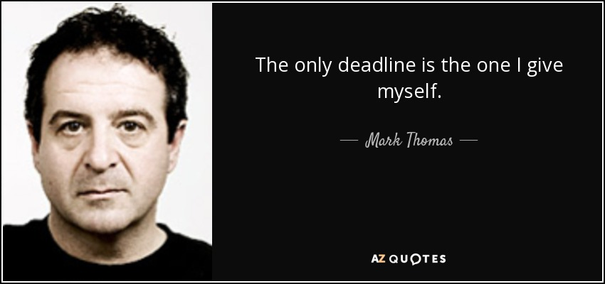 The only deadline is the one I give myself. - Mark Thomas