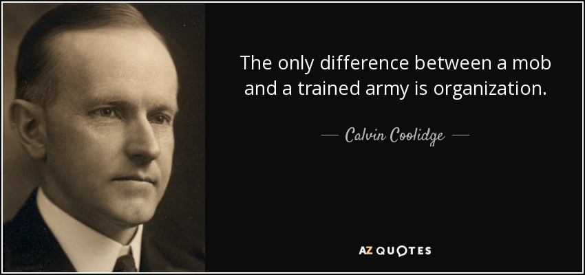 The only difference between a mob and a trained army is organization. - Calvin Coolidge