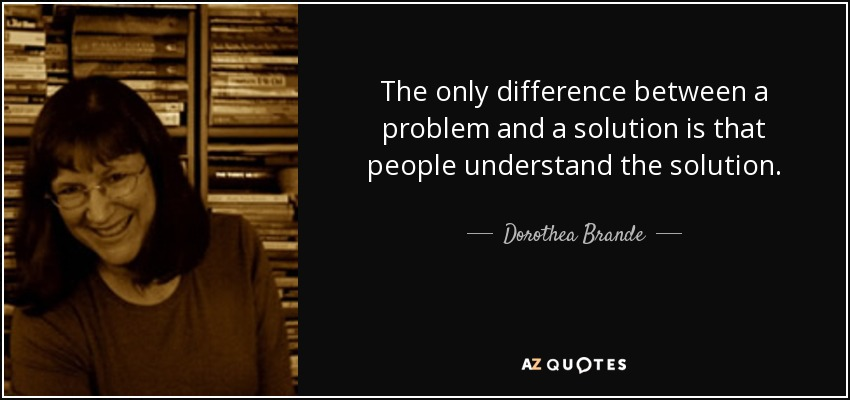 The only difference between a problem and a solution is that people understand the solution. - Dorothea Brande