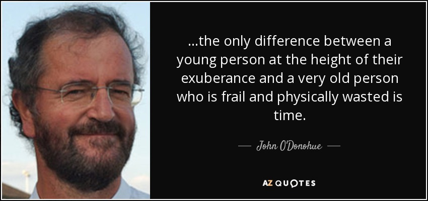 ...the only difference between a young person at the height of their exuberance and a very old person who is frail and physically wasted is time. - John O'Donohue