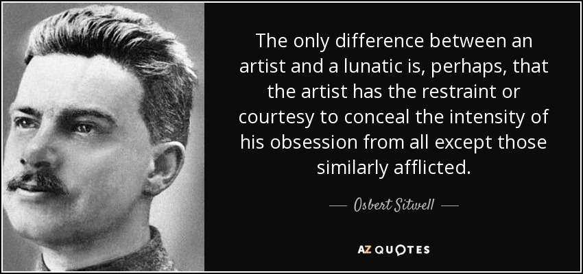 The only difference between an artist and a lunatic is, perhaps, that the artist has the restraint or courtesy to conceal the intensity of his obsession from all except those similarly afflicted. - Osbert Sitwell
