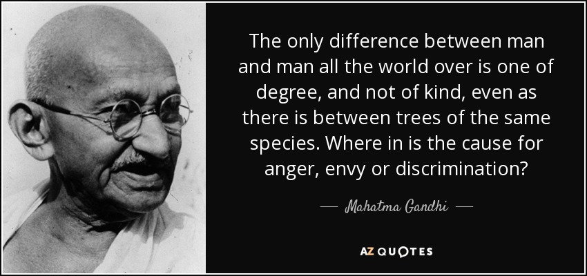 The only difference between man and man all the world over is one of degree, and not of kind, even as there is between trees of the same species. Where in is the cause for anger, envy or discrimination? - Mahatma Gandhi