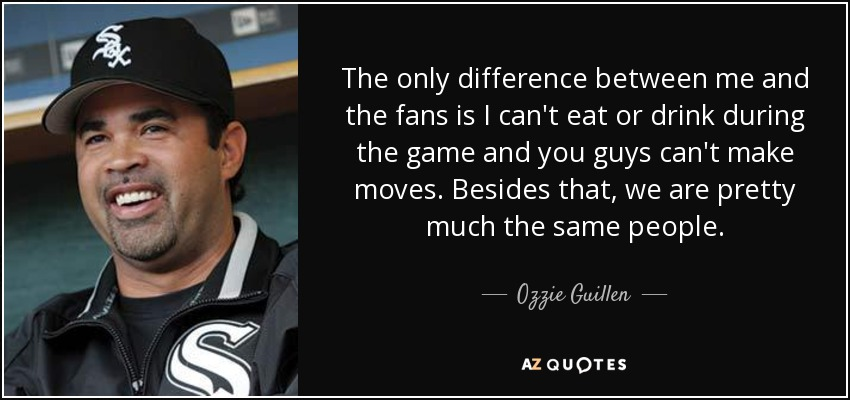 The only difference between me and the fans is I can't eat or drink during the game and you guys can't make moves. Besides that, we are pretty much the same people. - Ozzie Guillen