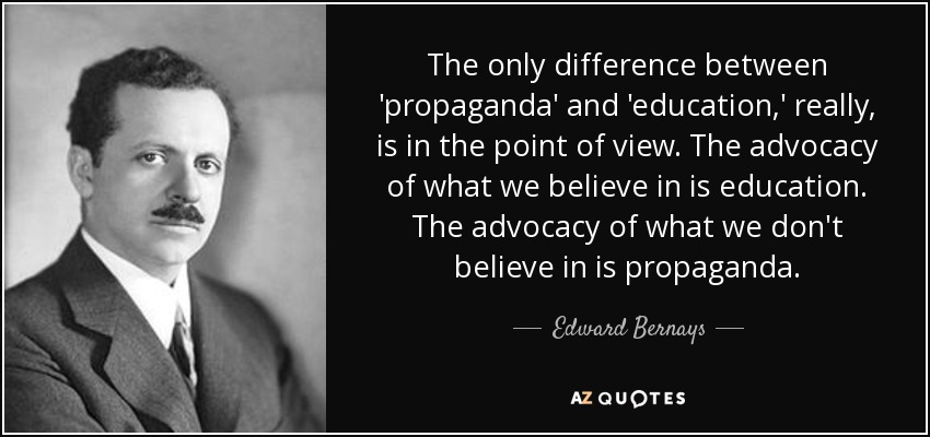 The only difference between 'propaganda' and 'education,' really, is in the point of view. The advocacy of what we believe in is education. The advocacy of what we don't believe in is propaganda. - Edward Bernays
