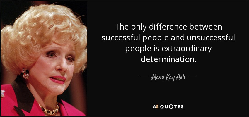 The only difference between successful people and unsuccessful people is extraordinary determination. - Mary Kay Ash