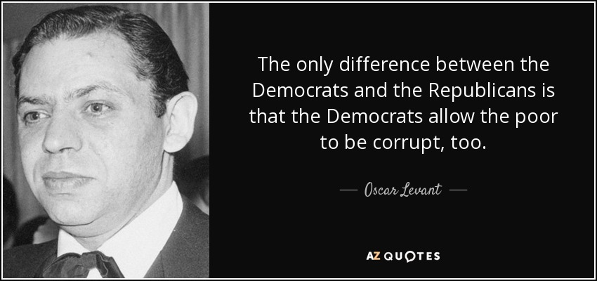The only difference between the Democrats and the Republicans is that the Democrats allow the poor to be corrupt, too. - Oscar Levant