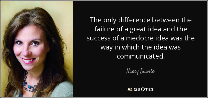 The only difference between the failure of a great idea and the success of a medocre idea was the way in which the idea was communicated. - Nancy Duarte