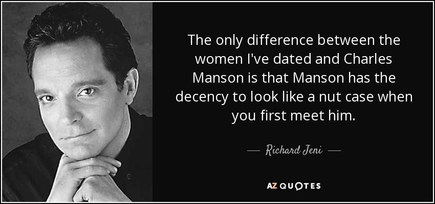 The only difference between the women I've dated and Charles Manson is that Manson has the decency to look like a nut case when you first meet him. - Richard Jeni