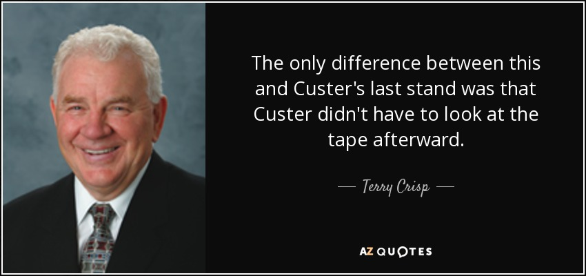 The only difference between this and Custer's last stand was that Custer didn't have to look at the tape afterward. - Terry Crisp