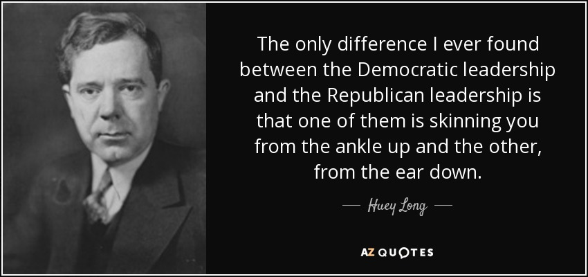 The only difference I ever found between the Democratic leadership and the Republican leadership is that one of them is skinning you from the ankle up and the other, from the ear down. - Huey Long