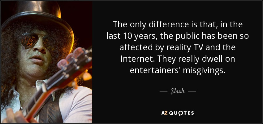 The only difference is that, in the last 10 years, the public has been so affected by reality TV and the Internet. They really dwell on entertainers' misgivings. - Slash