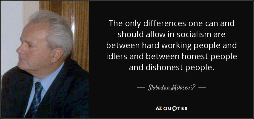 The only differences one can and should allow in socialism are between hard working people and idlers and between honest people and dishonest people. - Slobodan Milosević