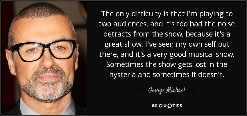 The only difficulty is that I'm playing to two audiences, and it's too bad the noise detracts from the show, because it's a great show. I've seen my own self out there, and it's a very good musical show. Sometimes the show gets lost in the hysteria and sometimes it doesn't. - George Michael