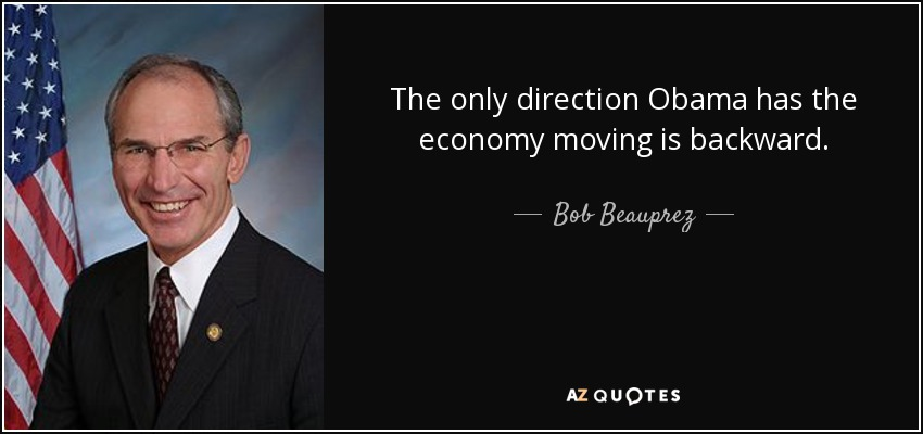 The only direction Obama has the economy moving is backward. - Bob Beauprez