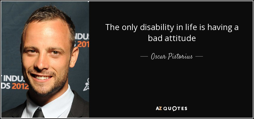 The only disability in life is having a bad attitude - Oscar Pistorius