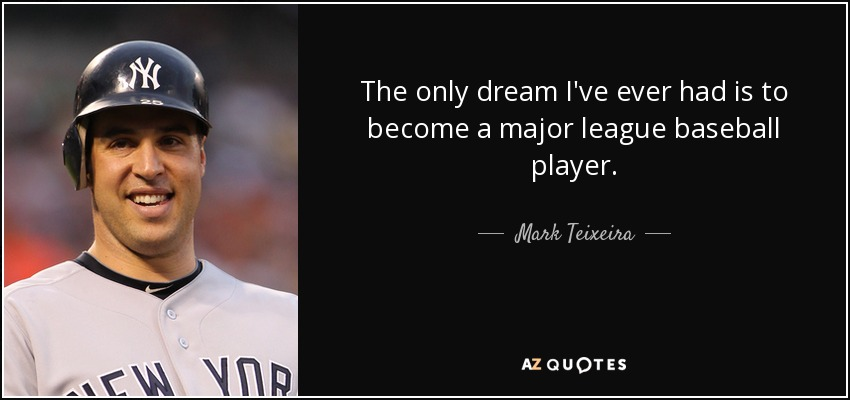 The only dream I've ever had is to become a major league baseball player. - Mark Teixeira