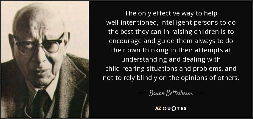 The only effective way to help well-intentioned, intelligent persons to do the best they can in raising children is to encourage and guide them always to do their own thinking in their attempts at understanding and dealing with child-rearing situations and problems, and not to rely blindly on the opinions of others. - Bruno Bettelheim