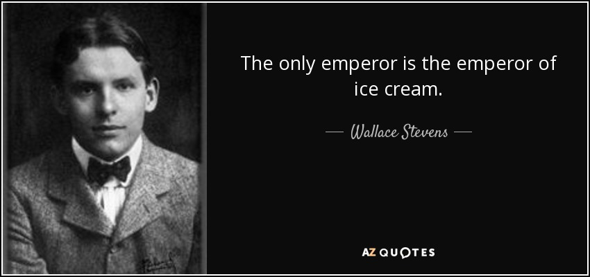 The only emperor is the emperor of ice cream. - Wallace Stevens
