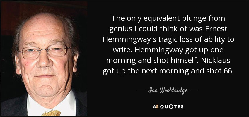 The only equivalent plunge from genius I could think of was Ernest Hemmingway's tragic loss of ability to write. Hemmingway got up one morning and shot himself. Nicklaus got up the next morning and shot 66. - Ian Wooldridge