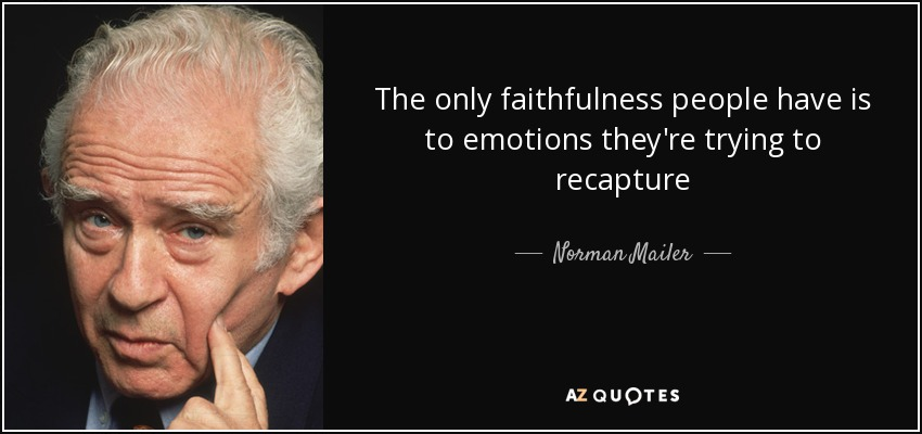 The only faithfulness people have is to emotions they're trying to recapture - Norman Mailer