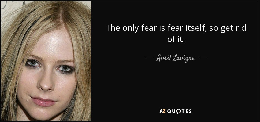 The only fear is fear itself, so get rid of it. - Avril Lavigne