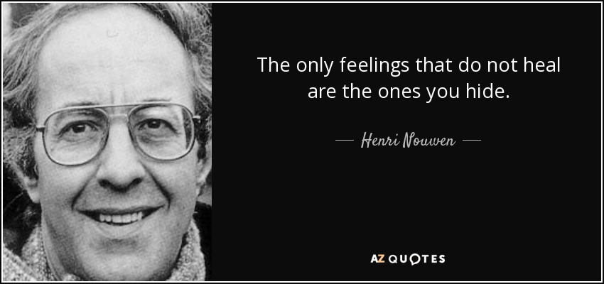 The only feelings that do not heal are the ones you hide. - Henri Nouwen