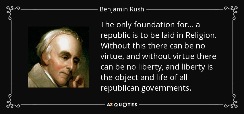The only foundation for . . . a republic is to be laid in Religion. Without this there can be no virtue, and without virtue there can be no liberty, and liberty is the object and life of all republican governments. - Benjamin Rush