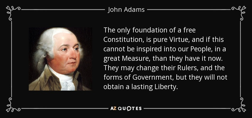 The only foundation of a free Constitution, is pure Virtue, and if this cannot be inspired into our People, in a great Measure, than they have it now. They may change their Rulers, and the forms of Government, but they will not obtain a lasting Liberty. - John Adams
