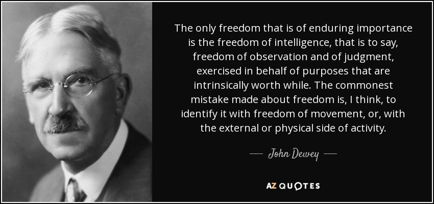 The only freedom that is of enduring importance is the freedom of intelligence, that is to say, freedom of observation and of judgment, exercised in behalf of purposes that are intrinsically worth while. The commonest mistake made about freedom is, I think, to identify it with freedom of movement, or, with the external or physical side of activity. - John Dewey