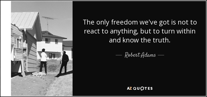 The only freedom we've got is not to react to anything, but to turn within and know the truth. - Robert Adams