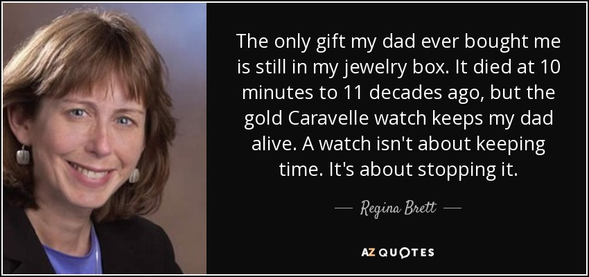 The only gift my dad ever bought me is still in my jewelry box. It died at 10 minutes to 11 decades ago, but the gold Caravelle watch keeps my dad alive. A watch isn't about keeping time. It's about stopping it. - Regina Brett