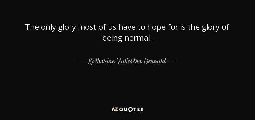 The only glory most of us have to hope for is the glory of being normal. - Katharine Fullerton Gerould