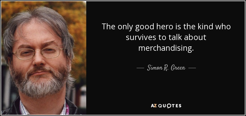 The only good hero is the kind who survives to talk about merchandising. - Simon R. Green
