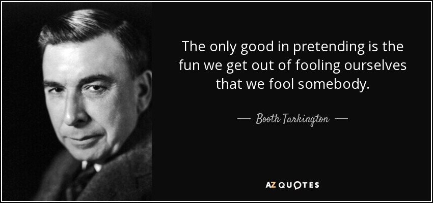 The only good in pretending is the fun we get out of fooling ourselves that we fool somebody. - Booth Tarkington