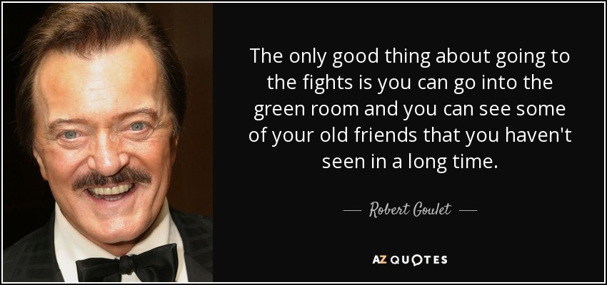 The only good thing about going to the fights is you can go into the green room and you can see some of your old friends that you haven't seen in a long time. - Robert Goulet