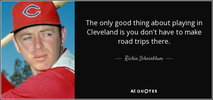 The only good thing about playing in Cleveland is you don't have to make road trips there. - Richie Scheinblum