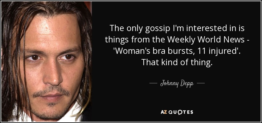 The only gossip I'm interested in is things from the Weekly World News - 'Woman's bra bursts, 11 injured'. That kind of thing. - Johnny Depp